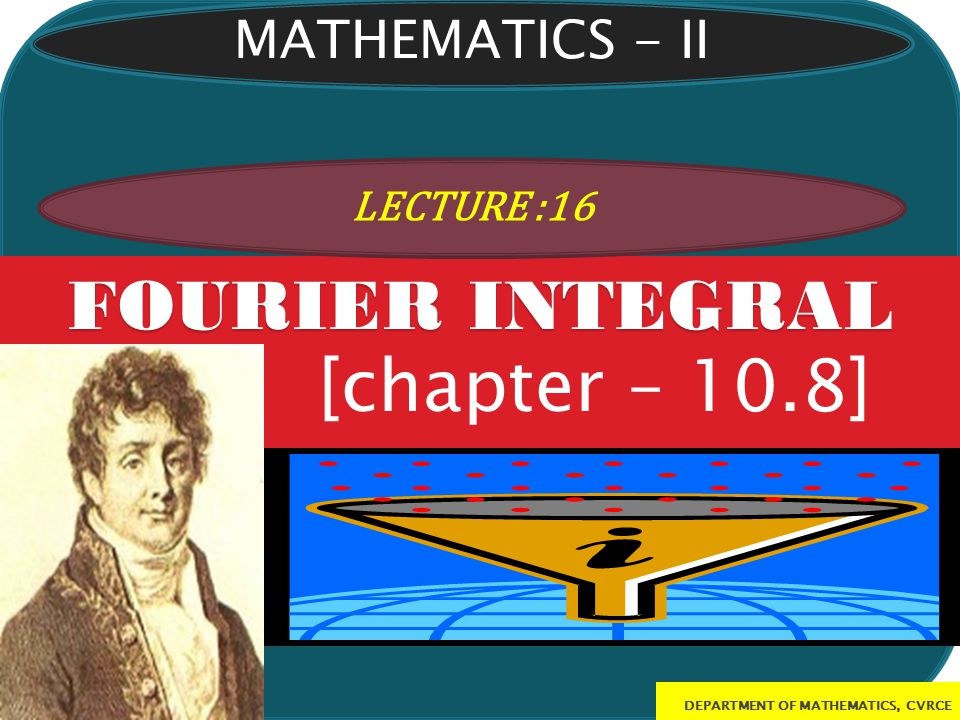FOURIER INTEGRAL [chapter – 10.8] MATHEMATICS - II LECTURE :16